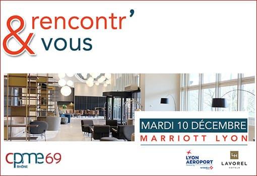 RENCONTR' & VOUS le Mardi 10 Décembre 2019 au Marriott Lyon Cité Internationale